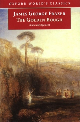 The Golden Bough: A Study in Magic and Religion: A New Abridgement from the Second and Third Editions - Frazer, James George, Sir