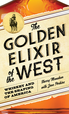 The Golden Elixir of the West: Whiskey and the Shaping of America - Monahan, Sherry, and Perkins, Jane