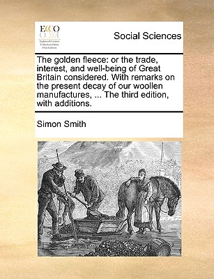 The Golden Fleece: Or the Trade, Interest, and Well-Being of Great Britain Considered. with Remarks on the Present Decay of Our Woollen Manufactures, ... the Third Edition, with Additions. - Smith, Simon