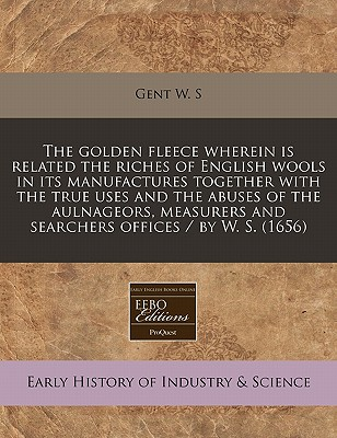 The Golden Fleece Wherein Is Related the Riches of English Wools in Its Manufactures Together with the True Uses and the Abuses of the Aulnageors, Measurers and Searchers Offices / By W. S. (1656) - W S, Gent