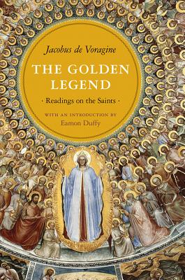 The Golden Legend: Readings on the Saints - De Voragine, Jacobus, and Ryan, William Granger (Translated by), and Duffy, Eamon, Dr. (Introduction by)