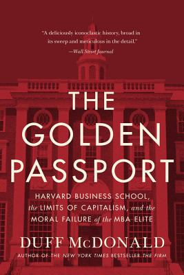 The Golden Passport: Harvard Business School, the Limits of Capitalism, and the Moral Failure of the MBA Elite - McDonald, Duff