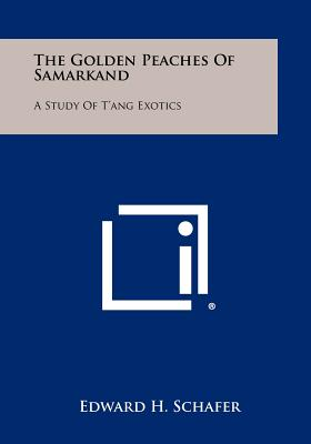 The Golden Peaches Of Samarkand: A Study Of T'ang Exotics - Schafer, Edward H