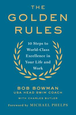 The Golden Rules: Finding World-Class Excellence in Your Life and Work - Bowman, Bob