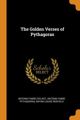 The Golden Verses of Pythagoras - D'Olivet, Antoine Fabre, and Pythagoras, Antoine Fabre, and Redfield, Nayan Louise
