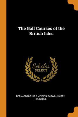The Golf Courses of the British Isles - Darwin, Bernard Richard Meirion, and Rountree, Harry