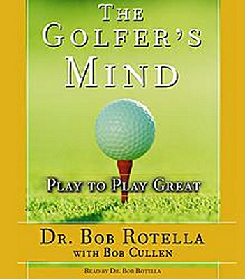 The Golfer's Mind: Play to Play Great - Rotella, Bob, Dr. (Read by), and Cullen, Bob