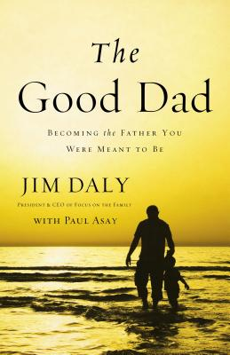 The Good Dad: Becoming the Father You Were Meant to Be - Daly, Jim, and Asay, Paul