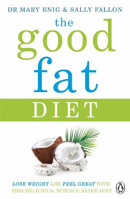 The Good Fat Diet: Lose Weight and Feel Great with the Delicious, Science-Based Coconut Diet - Enig, Mary, and Fallon, Sally