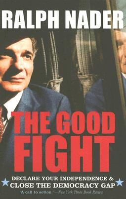 The Good Fight: Declare Your Independence and Close the Democracy Gap - Nader, Ralph