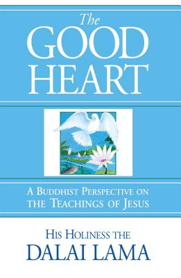 The Good Heart: A Buddhist Perspective on the Teachings of Jesus - Dalai Lama, and His Holiness the Dalai Lama, and Bstan-'Dzin-Rgy