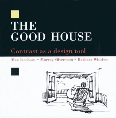 The Good House: Contrast as a Design Tool - Jacobson, Max, and Silverstein, Murray, and Winslow, Barbara