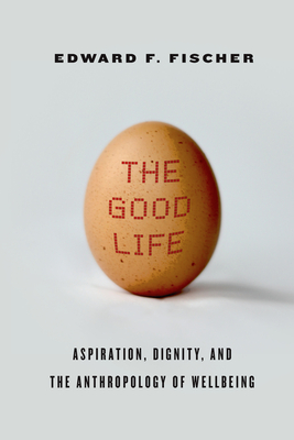 The Good Life: Aspiration, Dignity, and the Anthropology of Wellbeing - Fischer, Edward F