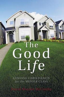 The Good Life: Genuine Christianity for the Middle Class - McCarthy, David Matzko