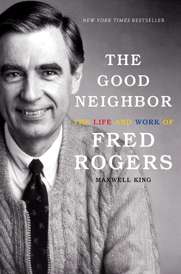 The Good Neighbor: The Life and Work of Fred Rogers - King, Maxwell