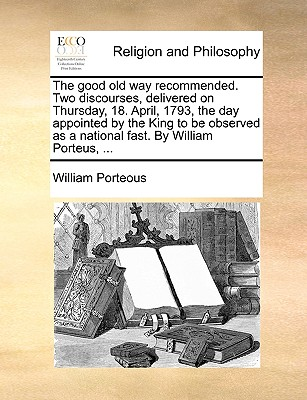 The Good Old Way Recommended. Two Discourses, Delivered on Thursday, 18. April, 1793, the Day Appointed by the King to Be Observed as a National Fast. by William Porteus, ... - Porteous, William