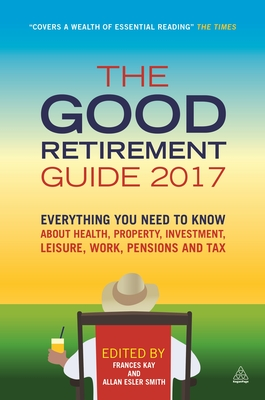The Good Retirement Guide 2017: Everything You Need to Know About Health, Property, Investment, Leisure, Work, Pensions and Tax - Kay, Frances, and Smith, Allan Esler