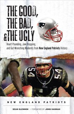 The Good, the Bad, and the Ugly New England Patriots: Heart-Pounding, Jaw-Dropping, and Gut-Wrenching Moments from New England Patriots History - Glennon, Sean, and Hannah, John (Foreword by)