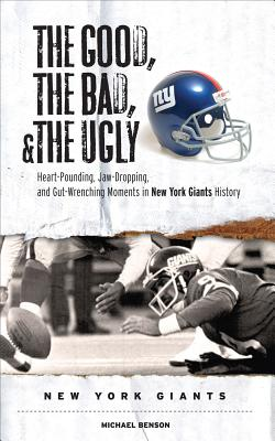 The Good, the Bad, and the Ugly New York Giants: Heart-Pounding, Jaw-Dropping, and Gut-Wrenching Moments from New York Giants History - Benson, Michael