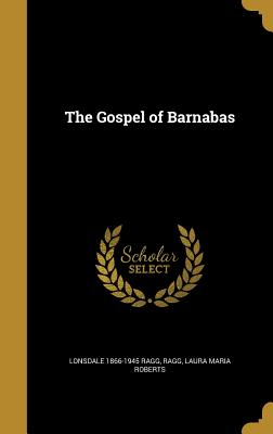 The Gospel of Barnabas - Ragg, Lonsdale 1866-1945, and Ragg, Laura Maria Roberts (Creator)