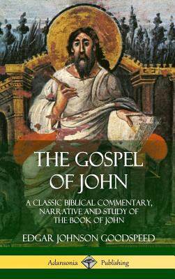 The Gospel of John: A Classic Biblical Commentary, Narrative and Study of the Book of John (Hardcover) - Goodspeed, Edgar Johnson