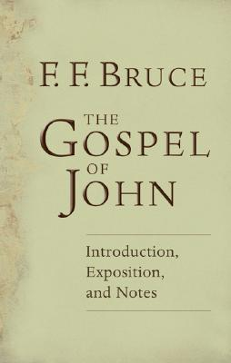 The Gospel of John: Introduction, Exposition, Notes - Bruce, Frank, and Bruce, Frederick Fyvie