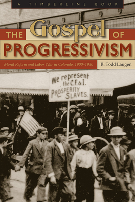 The Gospel of Progressivism: Moral Reform and Labor War in Colorado, 1900-1930 - Laugen, R Todd, and Leonard, Stephen J (Foreword by)