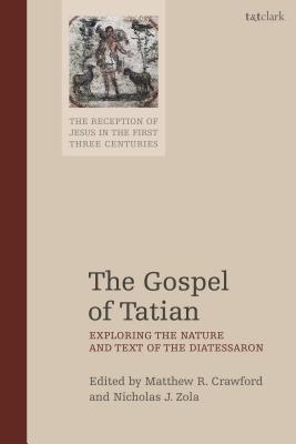 The Gospel of Tatian: Exploring the Nature and Text of the Diatessaron - Crawford, Matthew R (Editor), and Keith, Chris (Editor), and Zola, Nicholas J (Editor)