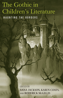 The Gothic in Children's Literature: Haunting the Borders - Jackson, Anna (Editor), and McGillis (Editor), and Coats, Karen (Editor)
