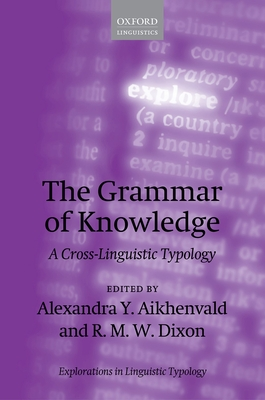 The Grammar of Knowledge: A Cross-Linguistic Typology - Aikhenvald, Alexandra Y. (Editor), and Dixon, R. M. W. (Editor)