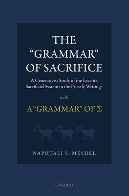 The 'Grammar' of Sacrifice: A Generativist Study of the Israelite Sacrificial System in the Priestly Writings with A 'Grammar' of - Meshel, Naphtali S.