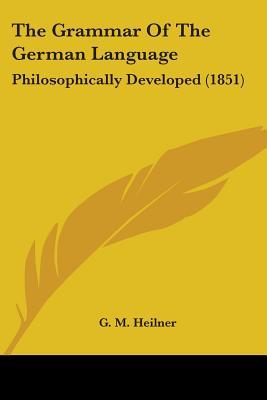 The Grammar of the German Language: Philosophically Developed (1851) - Heilner, G M