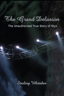 The Grand Delusion: The Unauthorized True Story of Styx - Whitaker, Sterling