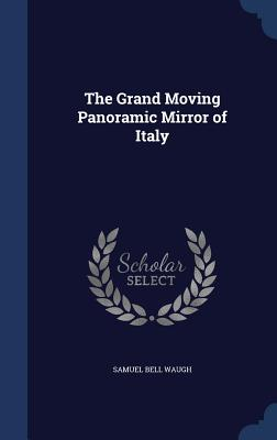 The Grand Moving Panoramic Mirror of Italy - Waugh, Samuel Bell