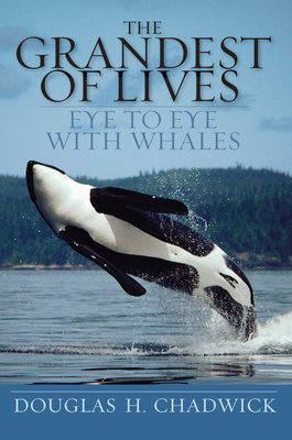 The Grandest of Lives: Eye to Eye with Whales - Chadwick, Douglas H