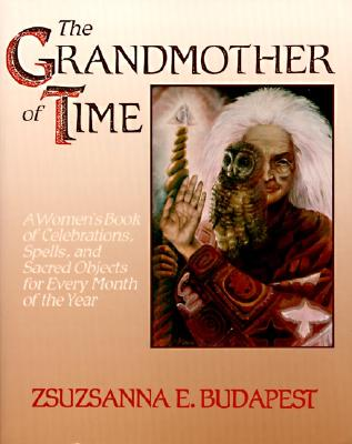 The Grandmother of Time: A Woman's Book of Celebrations, Spells, and Sacred Objects for Every Month of Th - Budapest, Zsuzsanna E
