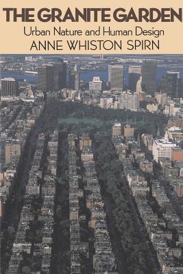 The Granite Garden: Urban Nature and Human Design - Spirn, Anne Whiston, Professor, and Spirn, Ann Whiston