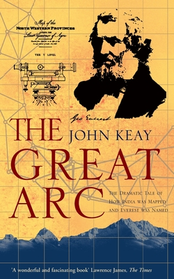 The Great Arc: The Dramatic Tale of How India Was Mapped and Everest Was Named - Keay, John