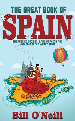 The Great Book of Spain: Interesting Stories, Spanish History & Random Facts About Spain - O'Neill, Bill