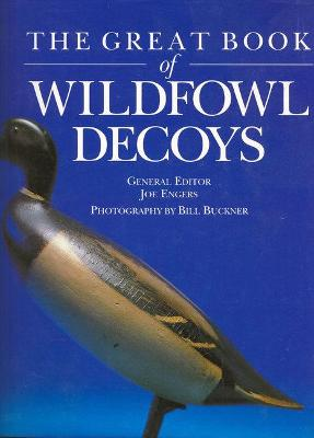 The Great Book of Wildfowl Decoys - Engers, Joe (Editor), and Buckner, Bill (Photographer)