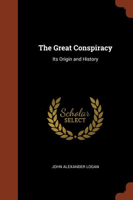 The Great Conspiracy: Its Origin and History - Logan, John Alexander