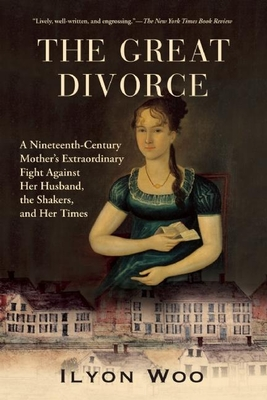 The Great Divorce: A Nineteenth-Century Mother's Extraordinary Fight Against Her Husband, the Shakers, and Her Times - Woo, Ilyon
