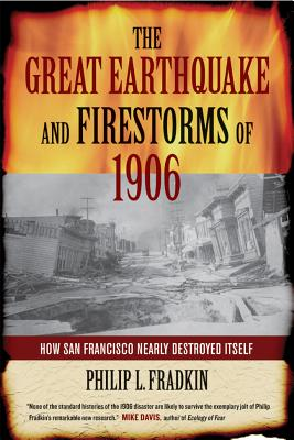 The Great Earthquake and Firestorms of 1906: How San Francisco Nearly Destroyed Itself - Fradkin, Philip L