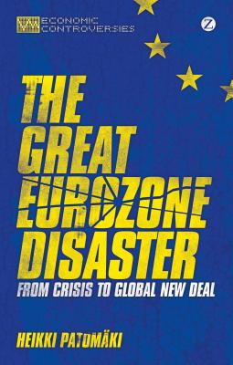 The Great Eurozone Disaster: From Crisis to Global New Deal - Patomaki, Heikki, and O'Connor, James (Translated by)