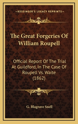 The Great Forgeries of William Roupell: Official Report of the Trial at Guildford, in the Case of Roupell vs. Waite (1862) - Snell, G Blagrave