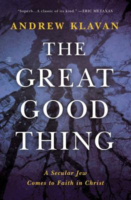 The Great Good Thing: A Secular Jew Comes to Faith in Christ - Klavan, Andrew