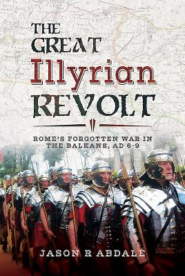The Great Illyrian Revolt: Rome's Forgotten War in the Balkans, AD 6 -9 - Abdale, Jason R.