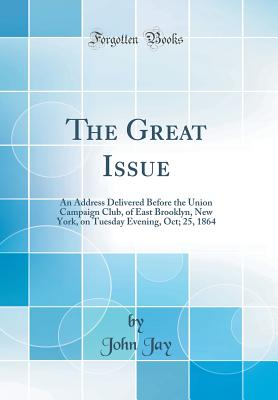 The Great Issue: An Address Delivered Before the Union Campaign Club, of East Brooklyn, New York, on Tuesday Evening, Oct; 25, 1864 (Classic Reprint) - Jay, John