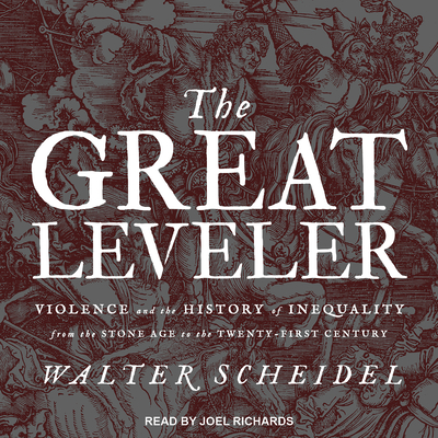 The Great Leveler: Violence and the History of Inequality from the Stone Age to the Twenty-First Century - Scheidel, Walter, and Richards, Joel (Narrator)