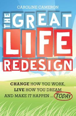 The Great Life Redesign: Change How You Work, Live How You Dream and Make It Happen Today - Cameron, Caroline